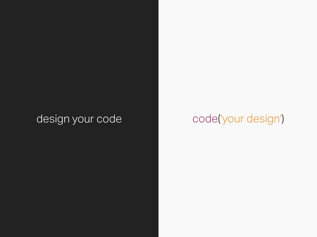 code('your design') design your code