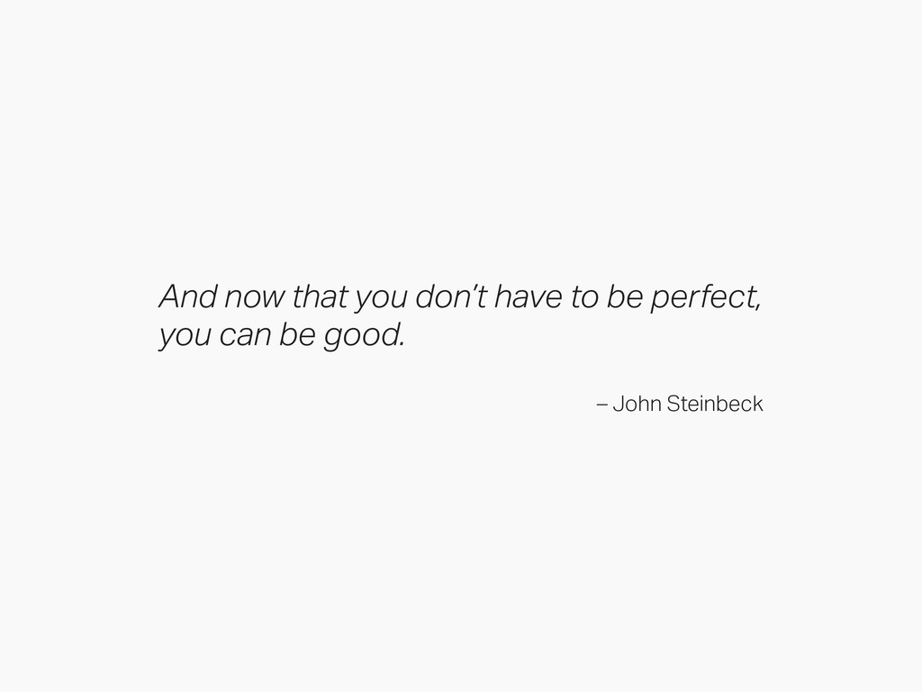 And now that you don't have to be perfect, you ...