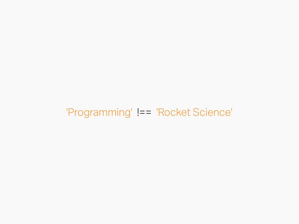 'Programming' !== 'Rocket Science'