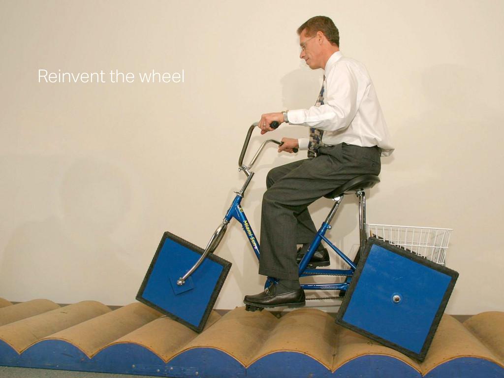 Reinvent the wheel Reinvent the wheel