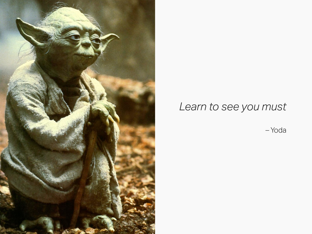 Learn to see you must – Yoda