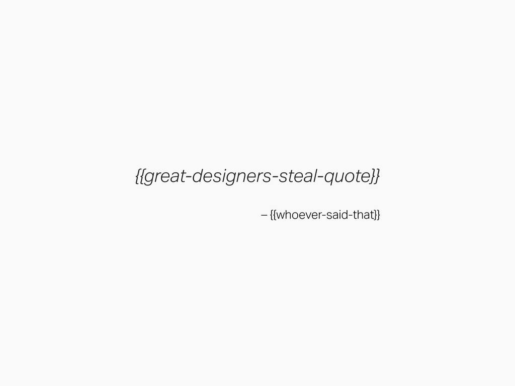 {{great-designers-steal-quote}} – {{whoever-sai...
