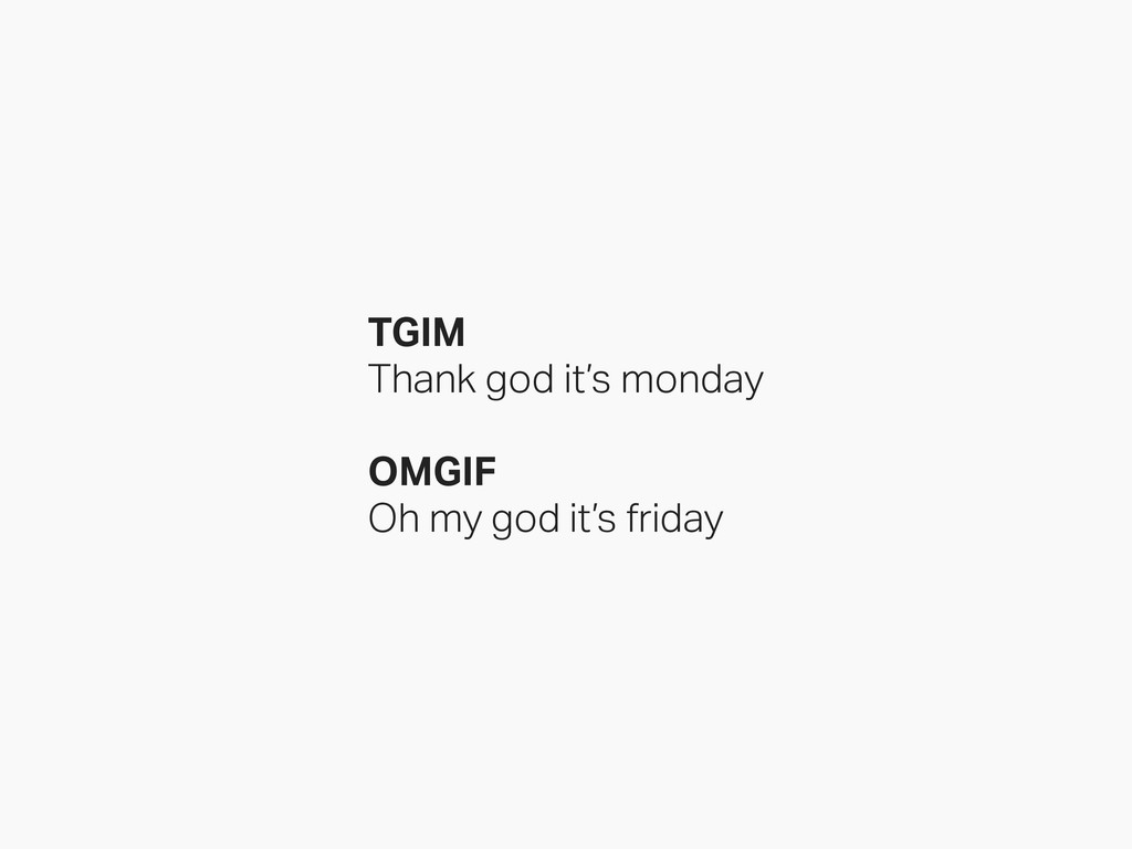 TGIM Thank god it's monday OMGIF Oh my god it's...