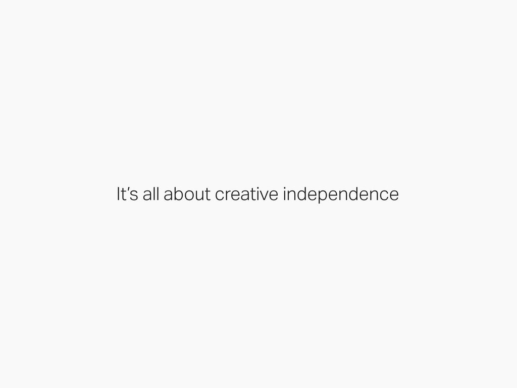 It's all about creative independence