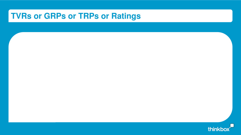 TVRs or GRPs or TRPs or Ratings