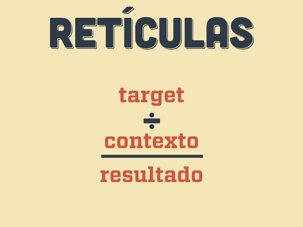 RETÍCULAS RETÍCULAS RETÍCULAS target contexto ÷...