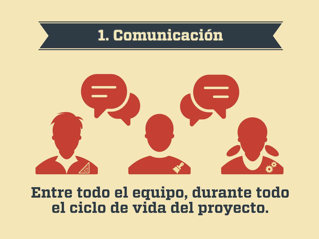 1. Comunicación Entre todo el equipo, durante t...