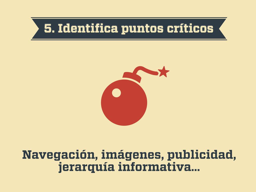 5. Identifica puntos críticos Navegación, imágen...