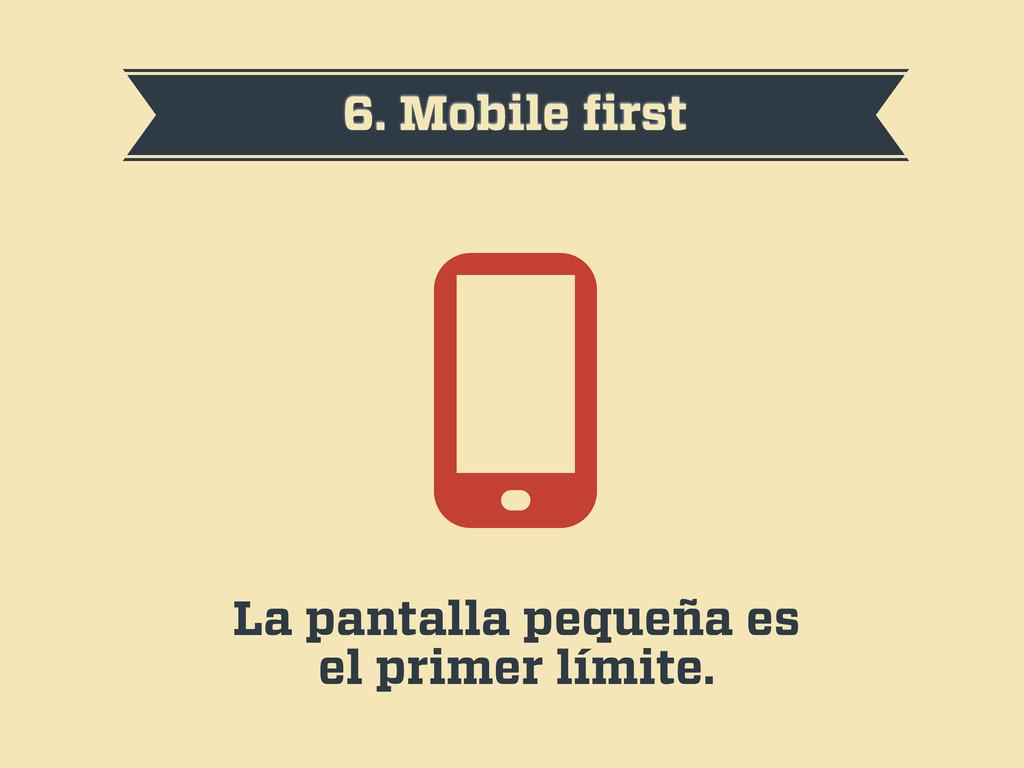 6. Mobile first La pantalla pequeña es el primer...