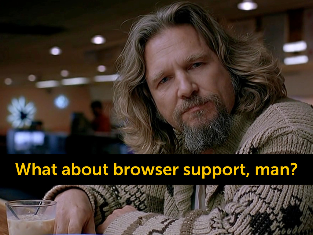 What about browser support, man?