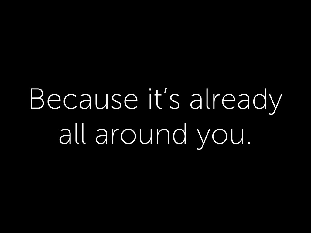 Because it's already all around you.