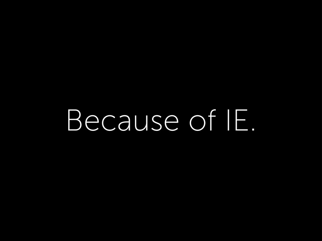 Because of IE.