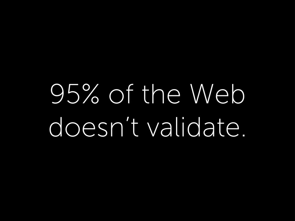 95% of the Web doesn't validate.
