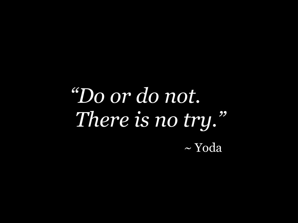 """Do or do not. There is no try."" ~ Yoda"