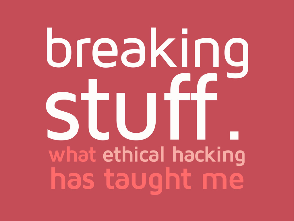 breaking stuff. what ethical hacking has taught...