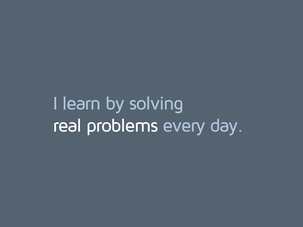 I learn by solving real problems every day.