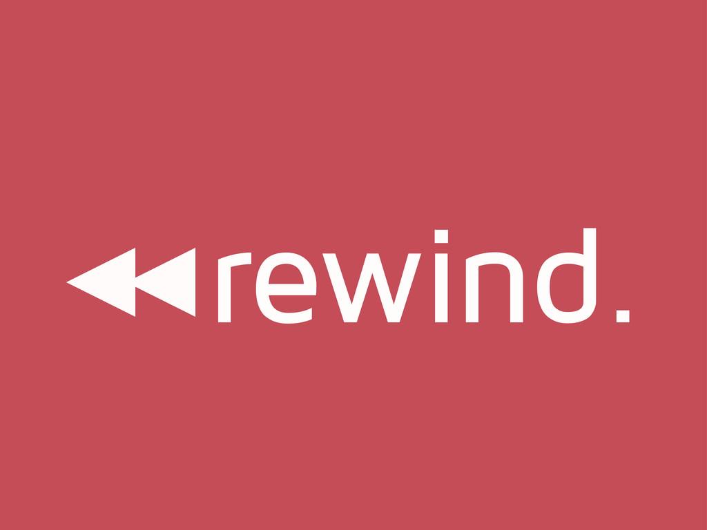 rewind.