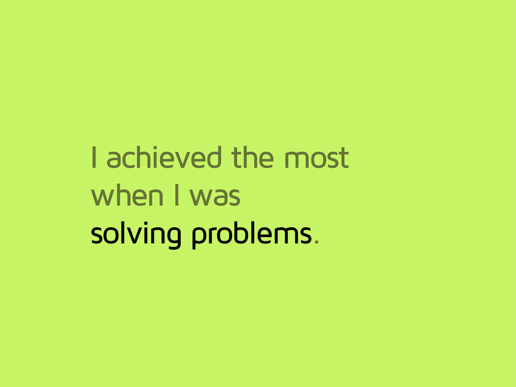 I achieved the most when I was solving problems.
