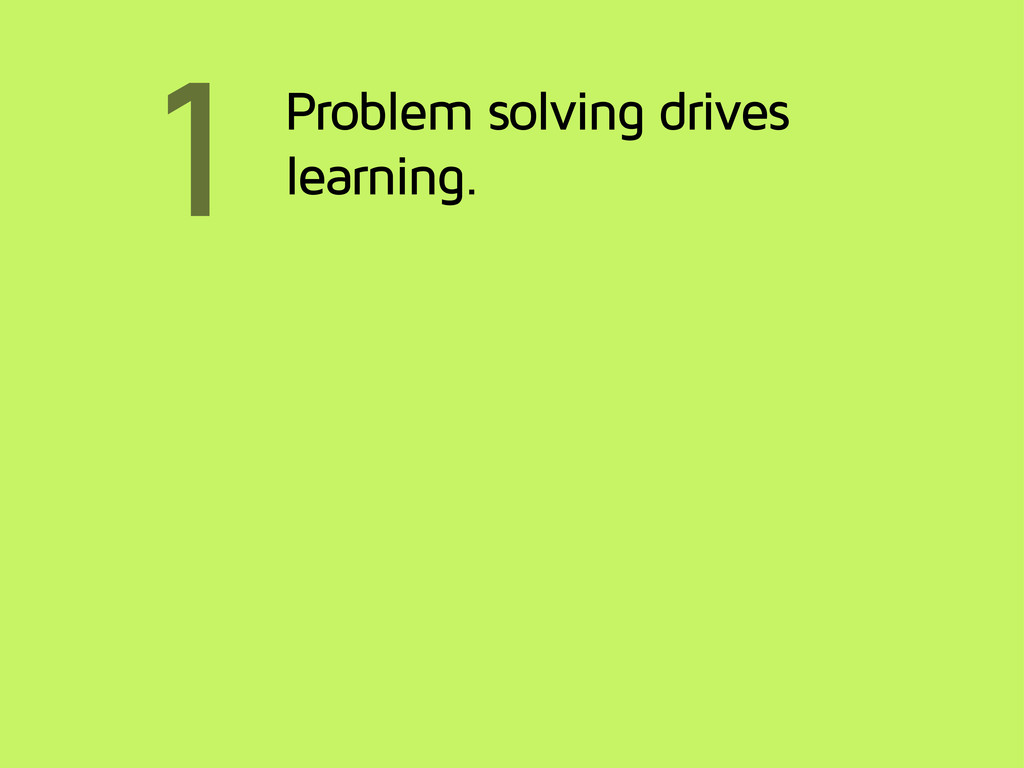 1 Problem solving drives learning.