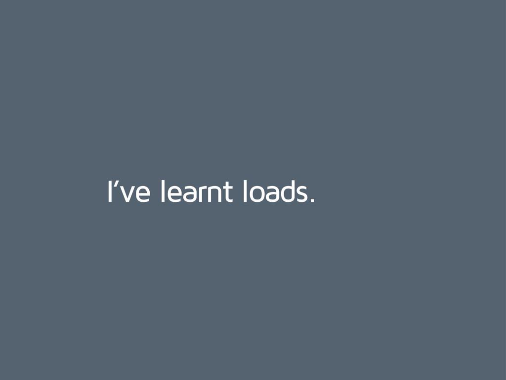I've learnt loads.