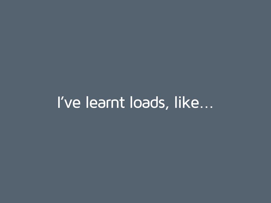 I've learnt loads, like...