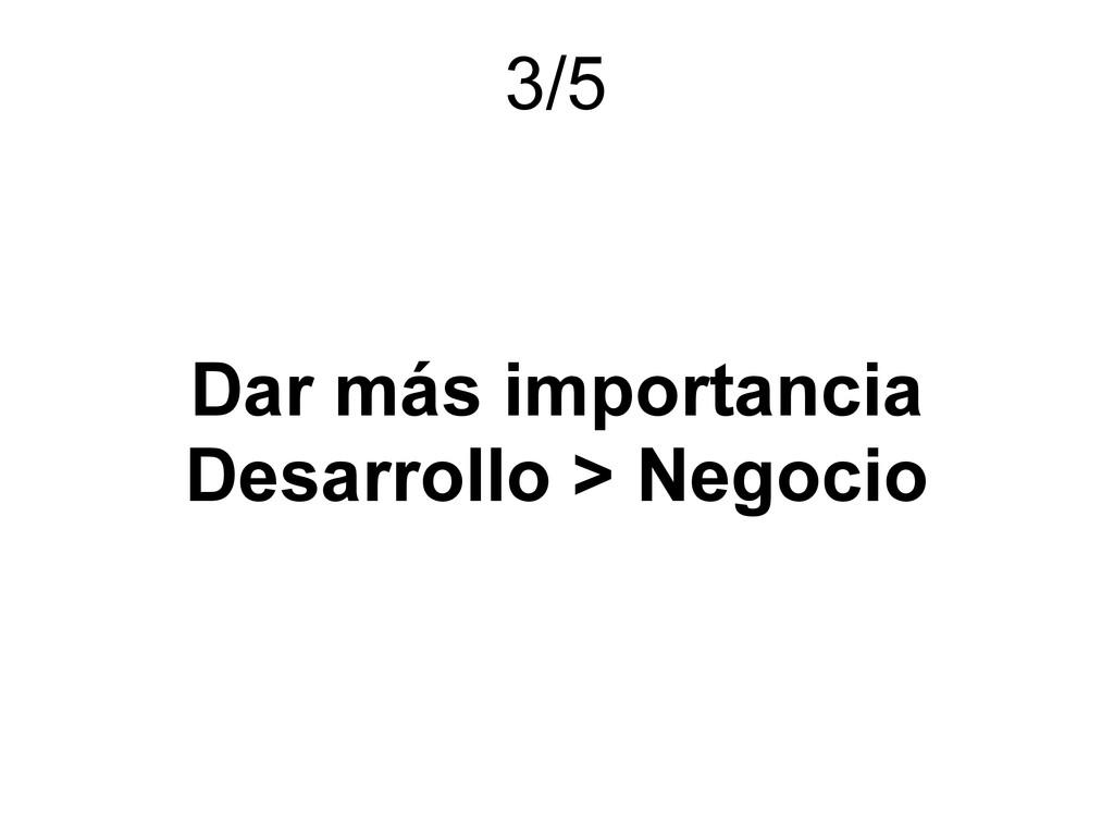 Dar más importancia Desarrollo > Negocio 3/5