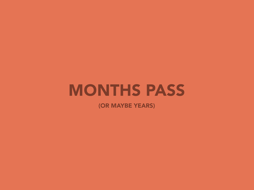 MONTHS PASS (OR MAYBE YEARS)