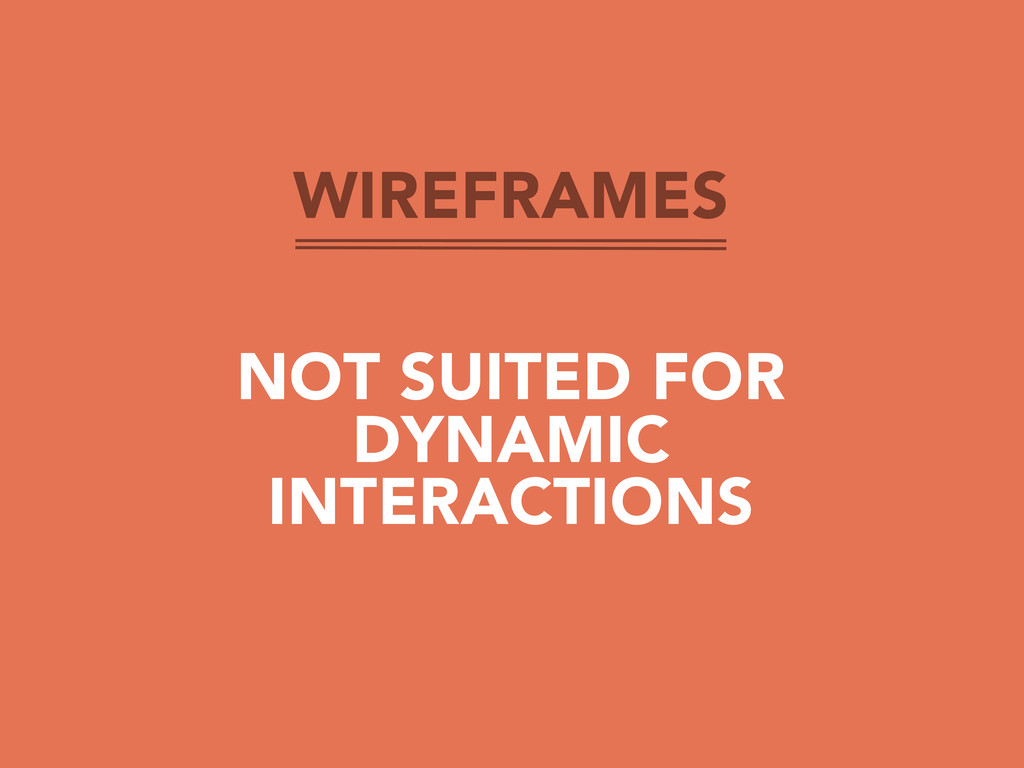 WIREFRAMES NOT SUITED FOR DYNAMIC INTERACTIONS