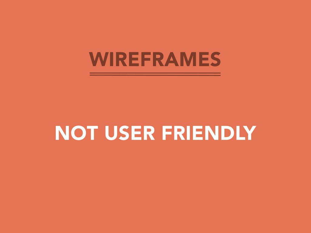 WIREFRAMES NOT USER FRIENDLY