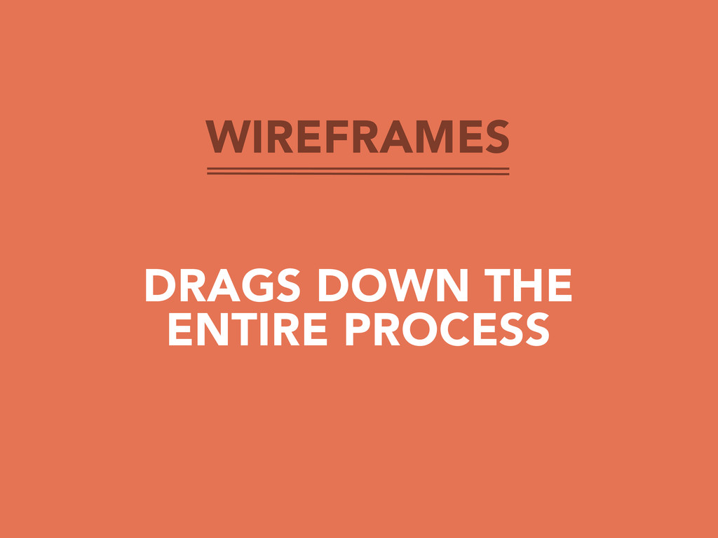 WIREFRAMES DRAGS DOWN THE ENTIRE PROCESS