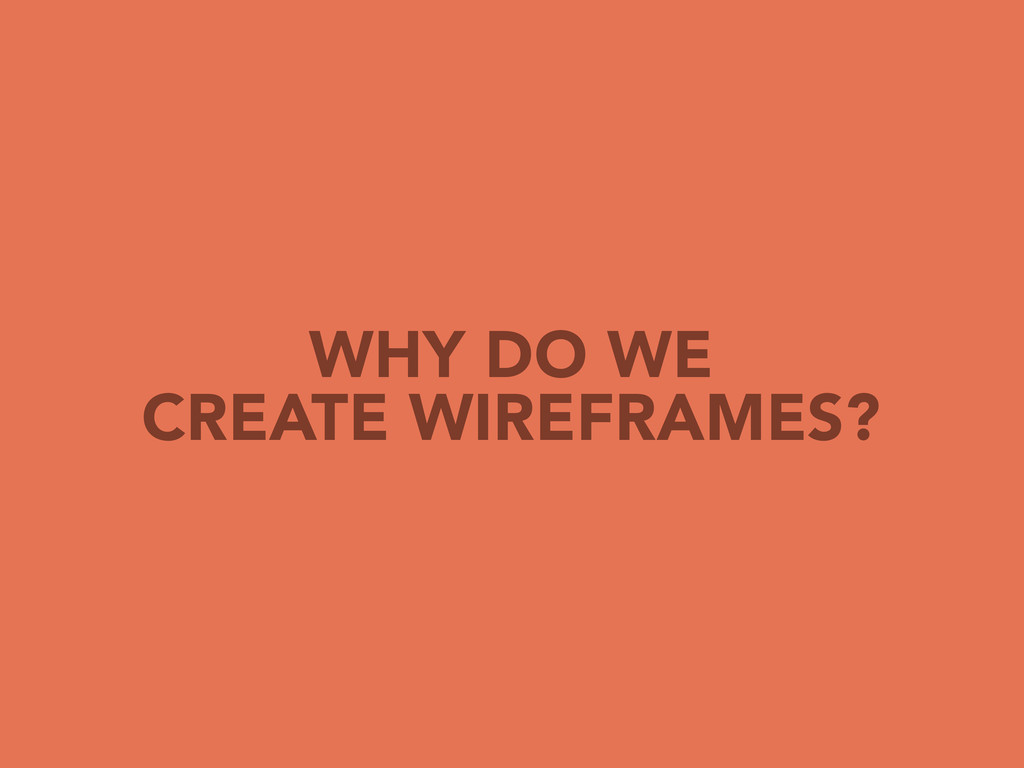 WHY DO WE CREATE WIREFRAMES?