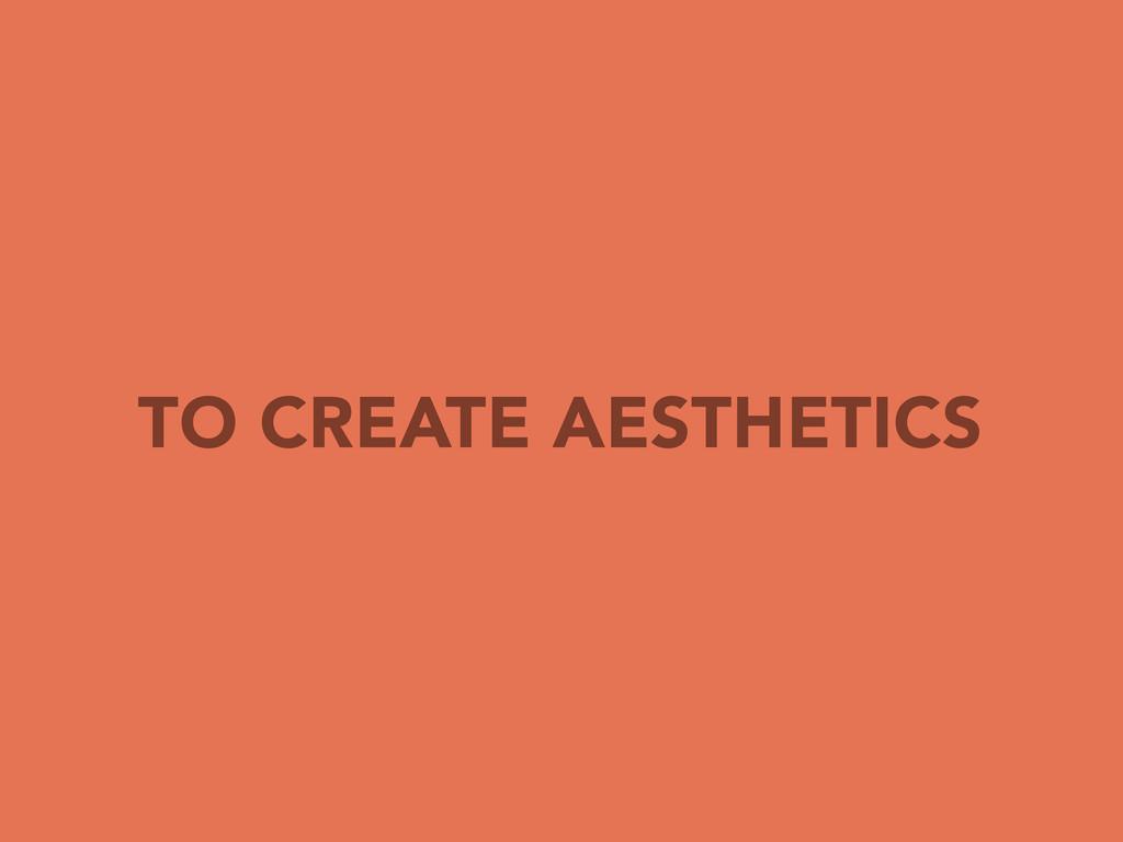 TO CREATE AESTHETICS