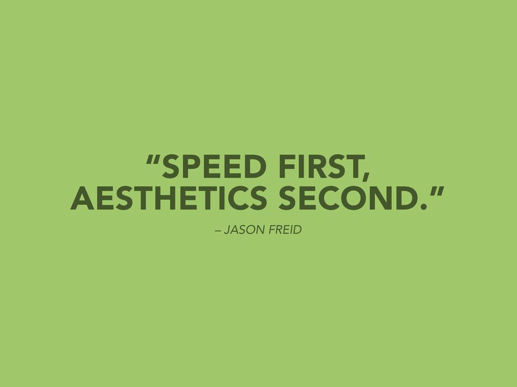 """SPEED FIRST, AESTHETICS SECOND."" – JASON FREID"
