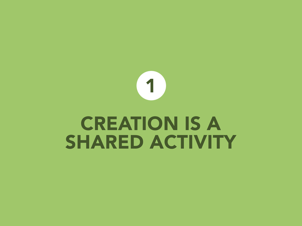CREATION IS A SHARED ACTIVITY 1