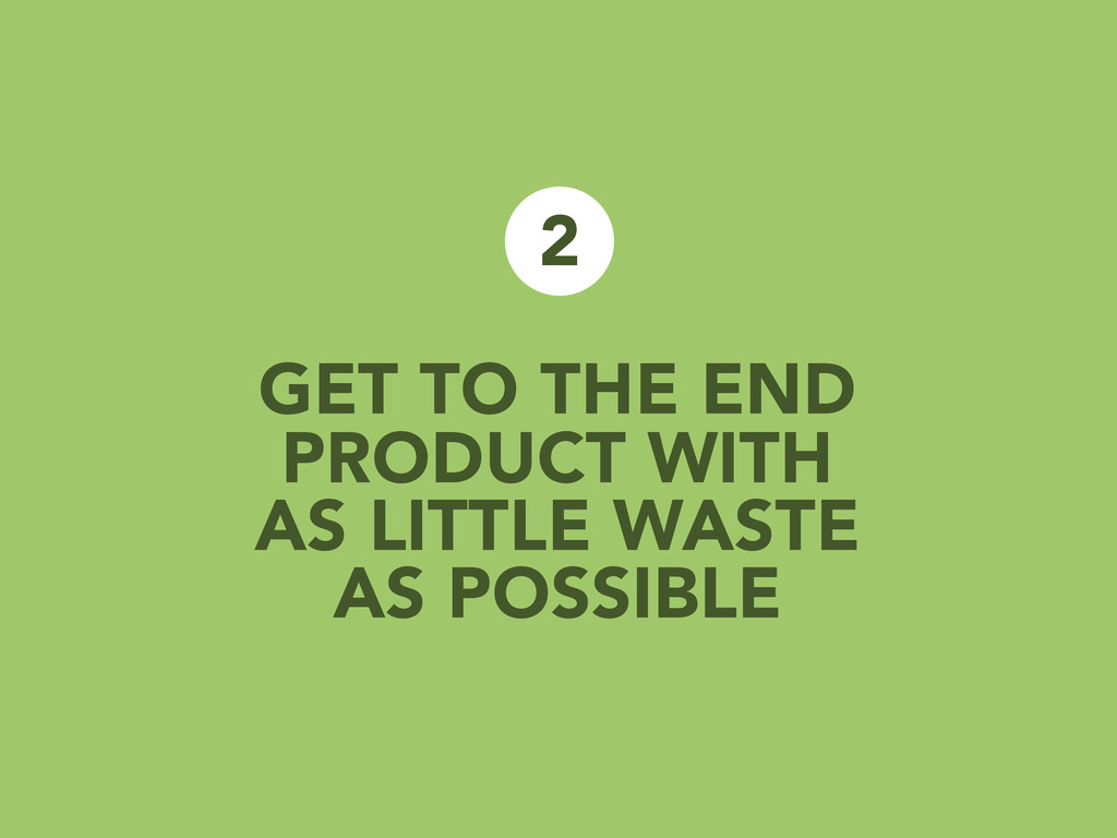 GET TO THE END PRODUCT WITH AS LITTLE WASTE AS ...