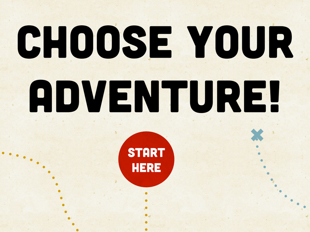choose your adventure! START HERE *