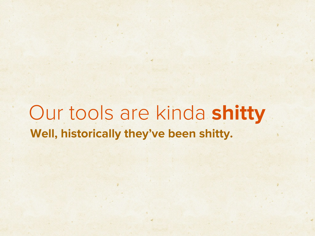 Our tools are kinda shitty Well, historically t...