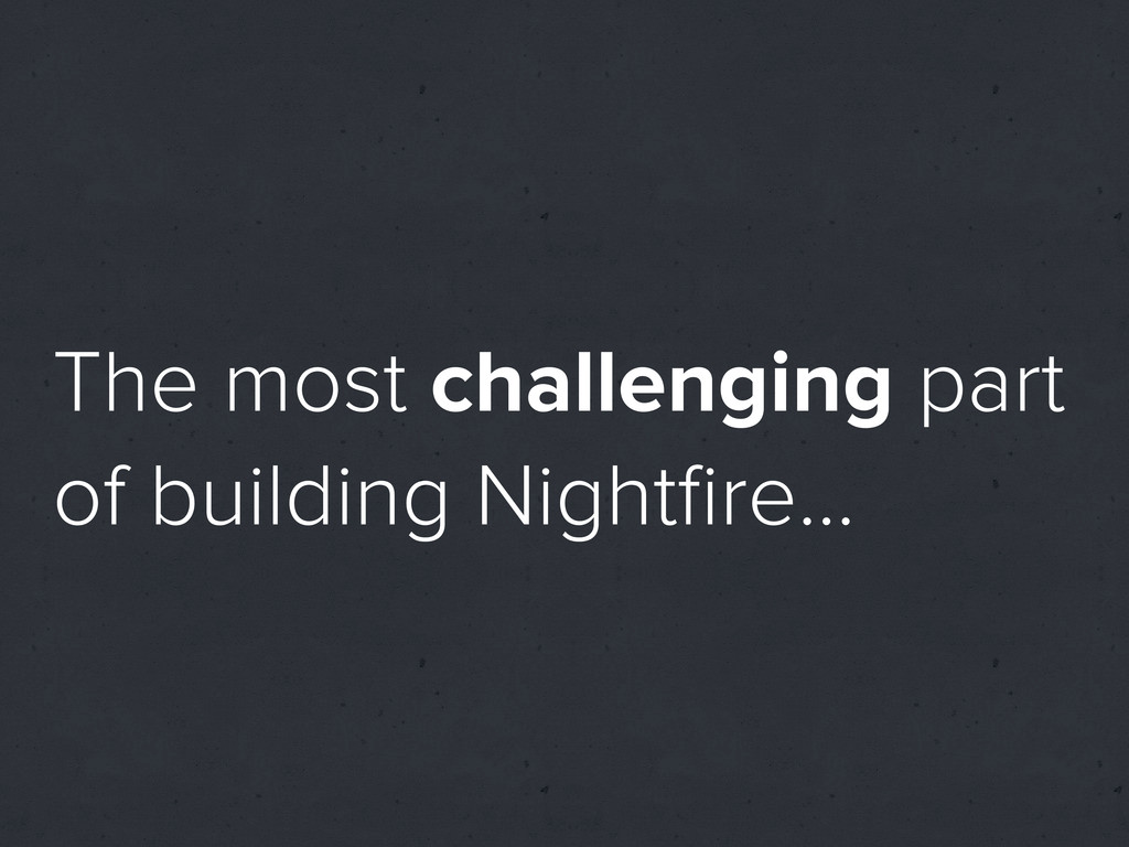 The most challenging part of building Nightfire…