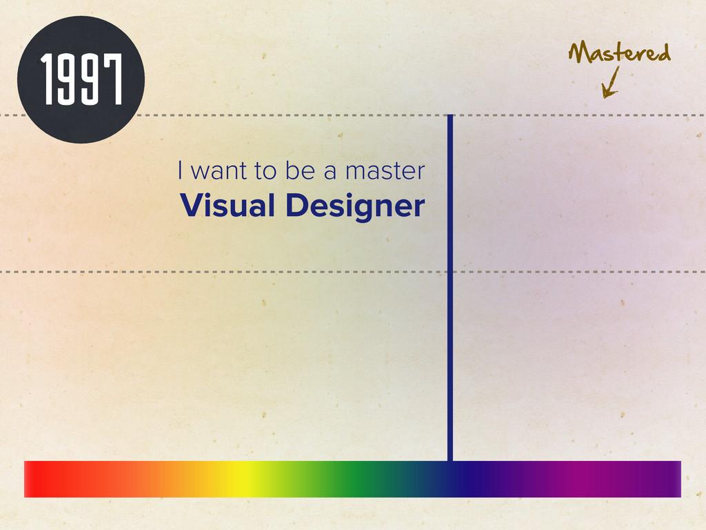 1997 I want to be a master Visual Designer Mast...