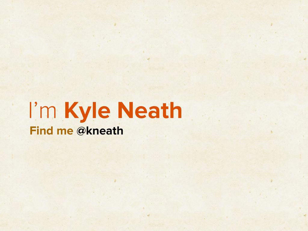I'm Kyle Neath Find me @kneath