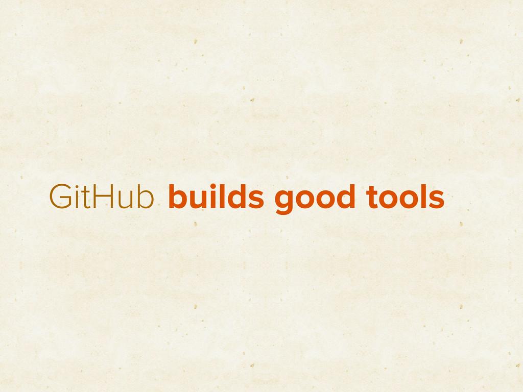 GitHub builds good tools