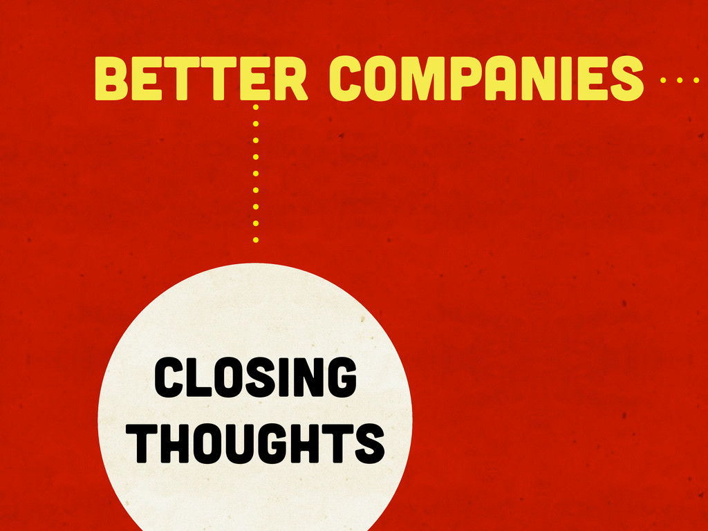 better companies Closing thoughts