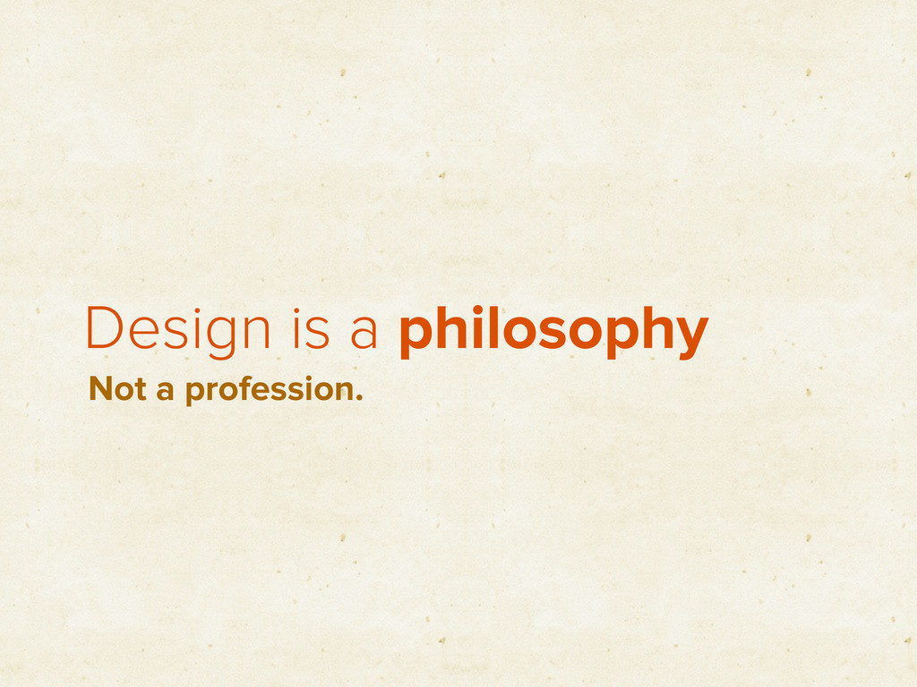 Design is a philosophy Not a profession.