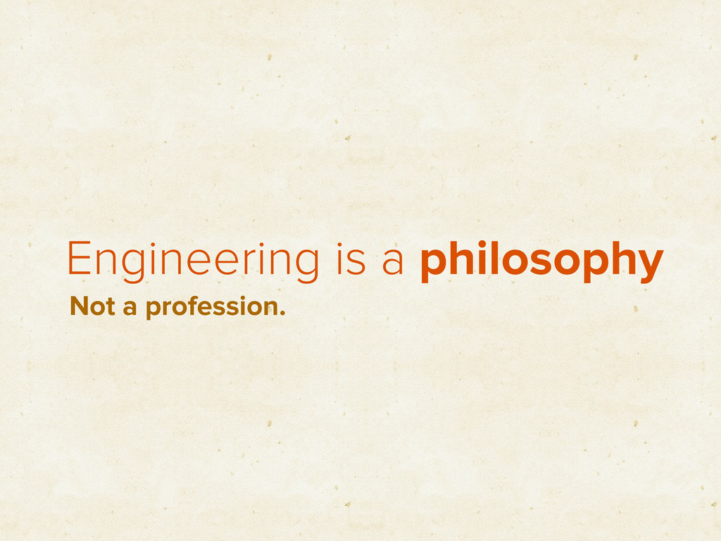 Engineering is a philosophy Not a profession.