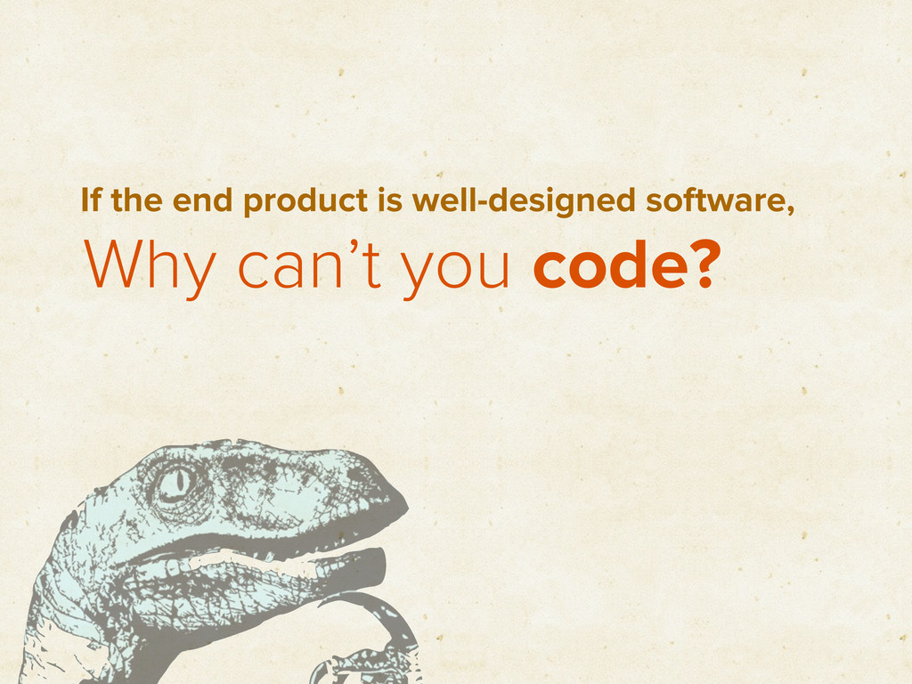 Why can't you code? If the end product is well-...