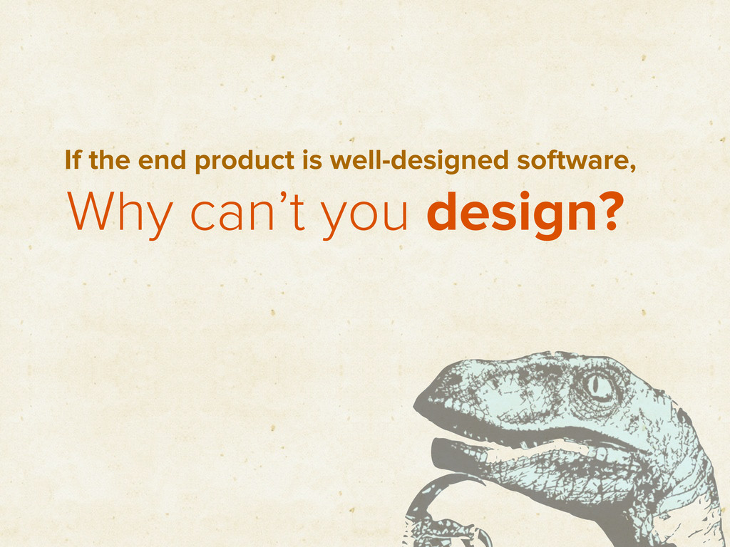 Why can't you design? If the end product is wel...