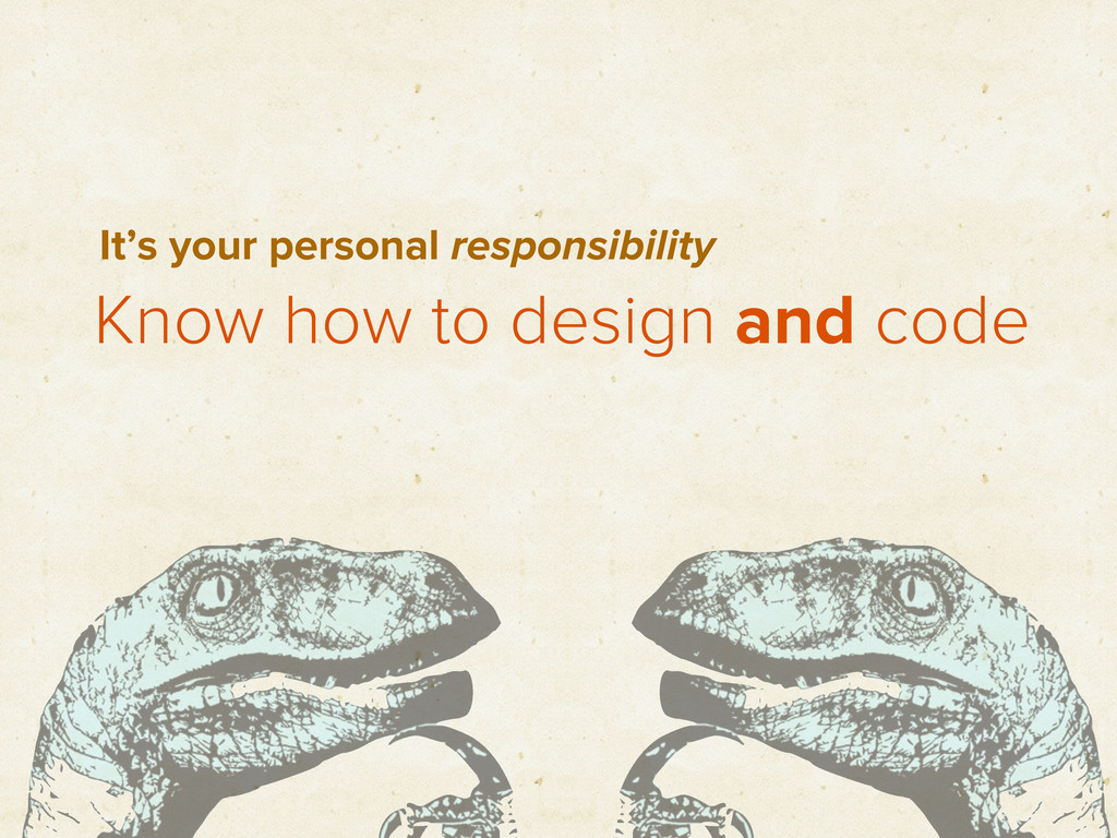 Know how to design and code It's your personal ...