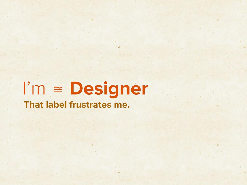 I'm ≅ Designer That label frustrates me.