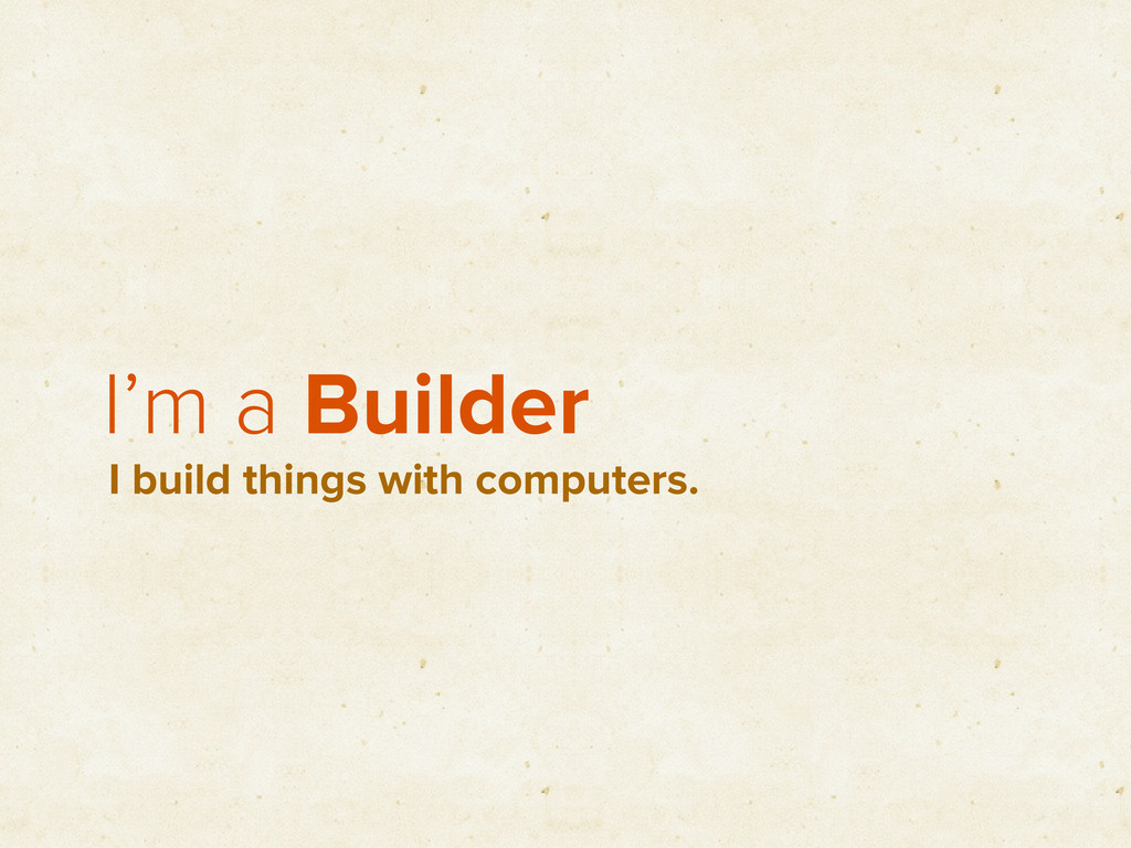 I'm a Builder I build things with computers.
