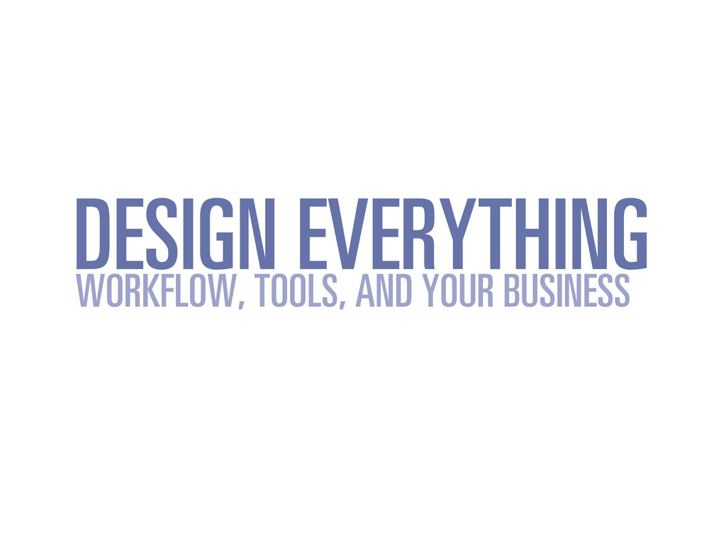 DESIGN EVERYTHING WORKFLOW, TOOLS, AND YOUR BUS...